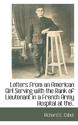 Letters from an American Girl Serving with the Rank of Lieutenant in a French Army Hospital at The.. - Cabot, Richard C