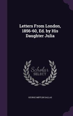 Letters from London, 1856-60, Ed. by His Daughter Julia - Dallas, George Mifflin