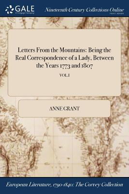 Letters from the Mountains: Being the Real Correspondence of a Lady, Between the Years 1773 and 1807; Vol.I - Grant, Anne