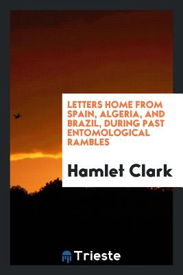 Letters Home from Spain, Algeria, and Brazil, During Past Entomological Rambles - Clark, Hamlet