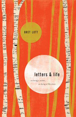 Letters & Life: On Being a Writer, on Being a Christian - Lott, Bret