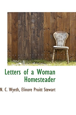 Letters of a Woman Homesteader - Wyeth, N C, and Stewart, Elinore Pruitt