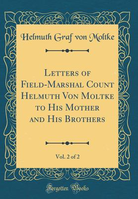 Letters of Field-Marshal Count Helmuth Von Moltke to His Mother and His Brothers, Vol. 2 of 2 (Classic Reprint) - Moltke, Helmuth Graf Von