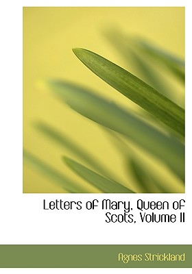 Letters of Mary, Queen of Scots, Volume II - Strickland, Agnes