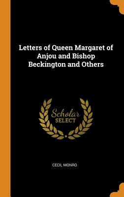 Letters of Queen Margaret of Anjou and Bishop Beckington and Others - Monro, Cecil