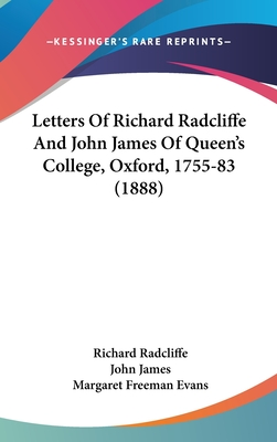 Letters of Richard Radcliffe and John James of Queen's College, Oxford, 1755-83 (1888) - Radcliffe, Richard, and James, John, and Evans, Margaret Freeman (Editor)