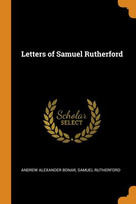 Letters of Samuel Rutherford - Bonar, Andrew Alexander, and Rutherford, Samuel