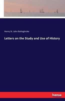 Letters on the Study and Use of History - Bolingbroke, Henry St John