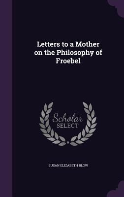 Letters to a Mother on the Philosophy of Froebel - Blow, Susan Elizabeth