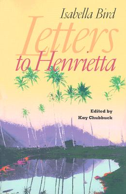 Letters to Henrietta - Bird, Isabella, and Chubbuck, Kay (Editor)