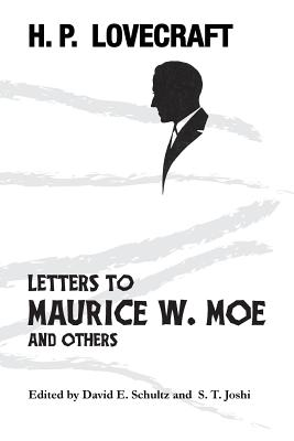 Letters to Maurice W. Moe and Others - Lovecraft, H P, and Schultz, David E (Editor), and Joshi, S T (Editor)