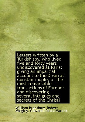 Letters Written by a Turkish Spy, Who Lived Five and Forty Years Undiscovered at Paris: Giving an Im - Bradshaw, William, and Midgley, Robert, and Marana, Giovanni Paolo