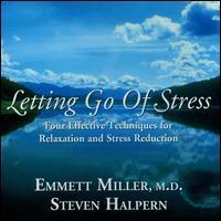 Letting Go of Stress: Four Effective Techniques For Relaxation and Stress Reduction - Emmett Miller, M.D./Steven Halpern