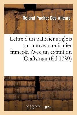 Lettre d'Un Patissier Anglois Au Nouveau Cuisinier Franc?ois. Avec Un Extrait Du Craftsman - Des Alleurs, Roland Puchot