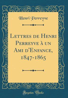 Lettres de Henri Perreyve a Un Ami D'Enfance, 1847-1865 (Classic Reprint) - Perreyve, Henri