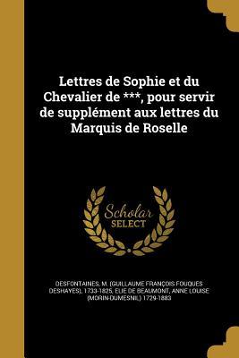 Lettres de Sophie Et Du Chevalier de ***, Pour Servir de Supplement Aux Lettres Du Marquis de Roselle - Desfontaines, M (Guillaume Francois Fo (Creator), and Elie De Beaumont, Anne Louise (Morin-Dum (Creator)