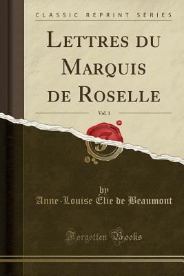 Lettres Du Marquis de Roselle, Vol. 1 (Classic Reprint) - Beaumont, Anne Louise Elie De