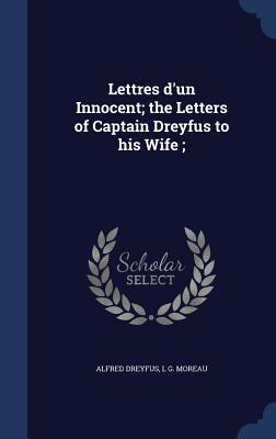 Lettres D'Un Innocent; The Letters of Captain Dreyfus to His Wife; - Dreyfus, Alfred, and Moreau, L G