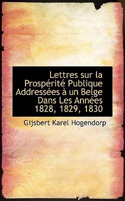 Lettres Sur La Prosp Rit Publique Address Es Un Belge Dans Les Ann Es 1828, 1829, 1830 - Hogendorp, Gijsbert Karel