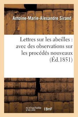 Lettres Sur Les Abeilles: Avec Des Observations Sur Les Procedes Nouveaux - Sirand, Antoine-Marie-Alexandre