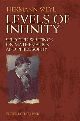 Levels of Infinity: Selected Writings on Mathematics and Philosophy - Weyl, Hermann, and Pesic, Peter (Editor)