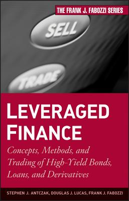 Leveraged Finance: Concepts, Methods, and Trading of High-Yield Bonds, Loans, and Derivatives - Antczak, Stephen J, and Lucas, Douglas J, and Fabozzi, Frank J
