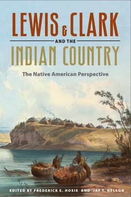 Lewis and Clark and the Indian Country: The Native American Perspective - Hoxie, Frederick E (Editor), and Nelson, Jay T (Editor)