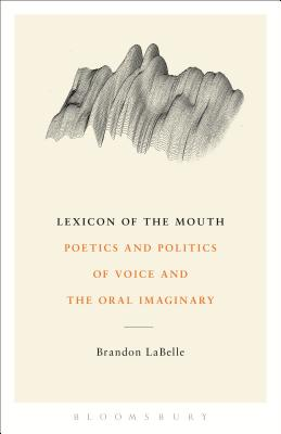 Lexicon of the Mouth: Poetics and Politics of Voice and the Oral Imaginary - LaBelle, Brandon