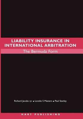Liability Insurance in International Arbitration: The Bermuda Form - Jacobs, Richard, Qc, and Masters, Lorelie S, and Stanley, Paul