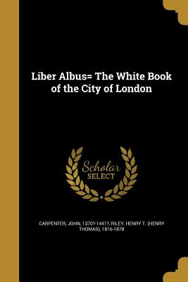 Liber Albus= the White Book of the City of London - Carpenter, John 1370?-1441? (Creator), and Riley, Henry T (Henry Thomas) 1816-187 (Creator)