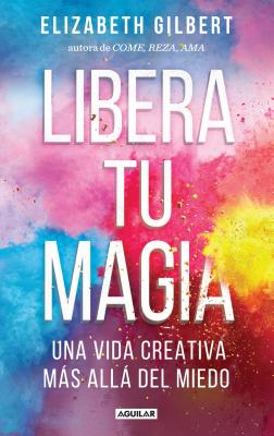 Libera Tu Magia / Big Magic - Gilbert, Elizabeth