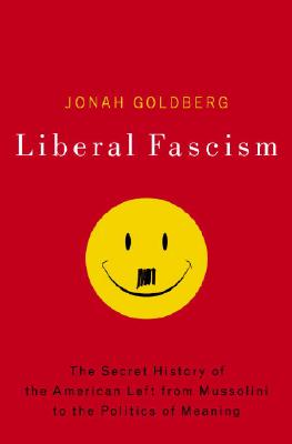 Liberal Fascism: The Secret History of the American Left from Mussolini to the Politics of Meaning - Goldberg, Jonah