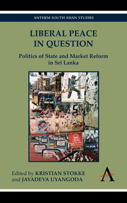Liberal Peace in Question: Politics of State and Market Reform in Sri Lanka - Stokke, Kristian (Editor), and Uyangoda, Jayadeva (Editor)