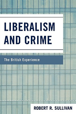 Liberalism and Crime: The British Experience - Sullivan, Robert R