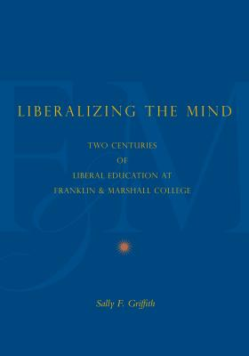 Liberalizing the Mind: Two Centuries of Liberal Education at Franklin & Marshall College - Griffith, Sally F.