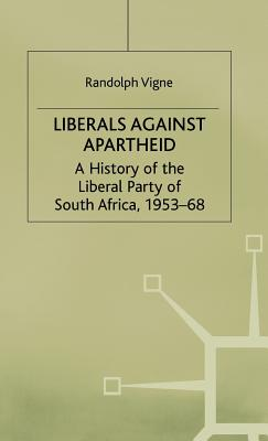 Liberals Against Apartheid: A History of the Liberal Party of South Africa, 1953-68 - Vigne, Randolph