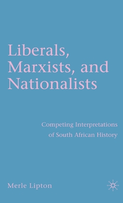 Liberals, Marxists, and Nationalists: Competing Interpretations of South African History - Lipton, M