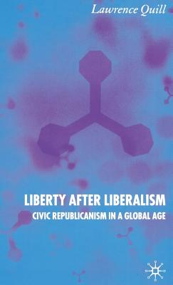 Liberty After Liberalism: Civic Republicanism in a Global Age - Quill, Lawrence