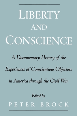 Liberty & Conscience: A Documentary History of the Experiences of Conscientious Objectors in America Through the Civil War - Brock, Peter (Editor)