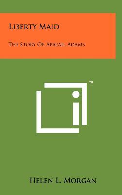 Liberty Maid: The Story of Abigail Adams - Morgan, Helen L