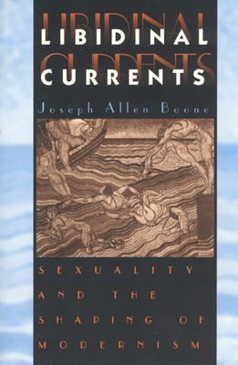 Libidinal Currents: Sexuality and the Shaping of Modernism - Boone, Joseph Allen