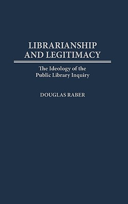 Librarianship and Legitimacy: The Ideology of the Public Library Inquiry - Raber, Douglas