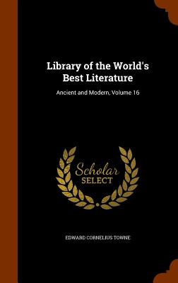 Library of the World's Best Literature: Ancient and Modern, Volume 16 - Towne, Edward Cornelius