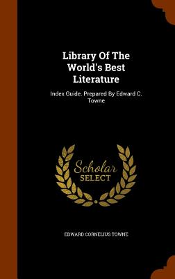Library of the World's Best Literature: Index Guide. Prepared by Edward C. Towne - Towne, Edward Cornelius