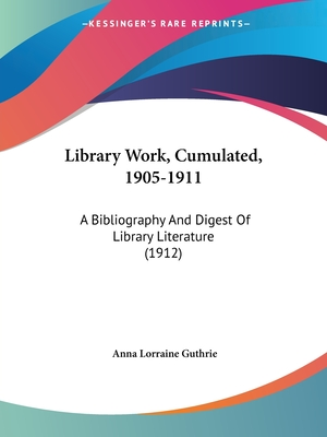 Library Work, Cumulated, 1905-1911: A Bibliography and Digest of Library Literature (1912) - Guthrie, Anna Lorraine (Editor)