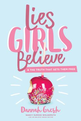 Lies Girls Believe: And the Truth That Sets Them Free - Gresh, Dannah, and Wolgemuth, Nancy DeMoss (Editor)