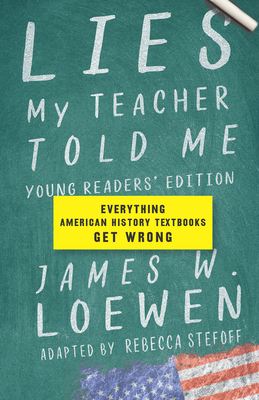Lies My Teacher Told Me For Young Readers: Everything American History Textbooks Get Wrong - Loewen, James W., and Stefoff, Rebecca (Adapted by)