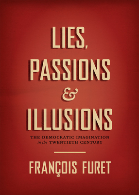 Lies, Passions & Illusions: The Democratic Imagination in the Twentieth Century - Furet, Francois, and Furet, Deborah (Introduction by), and Prochasson, Christophe (Introduction by)