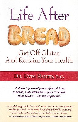Life After Bread: Get Off Gluten and Reclaim Your Health - Bauer, Eydi