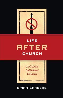 Life After Church: God's Call to Disillusioned Christians - Sanders, Brian
